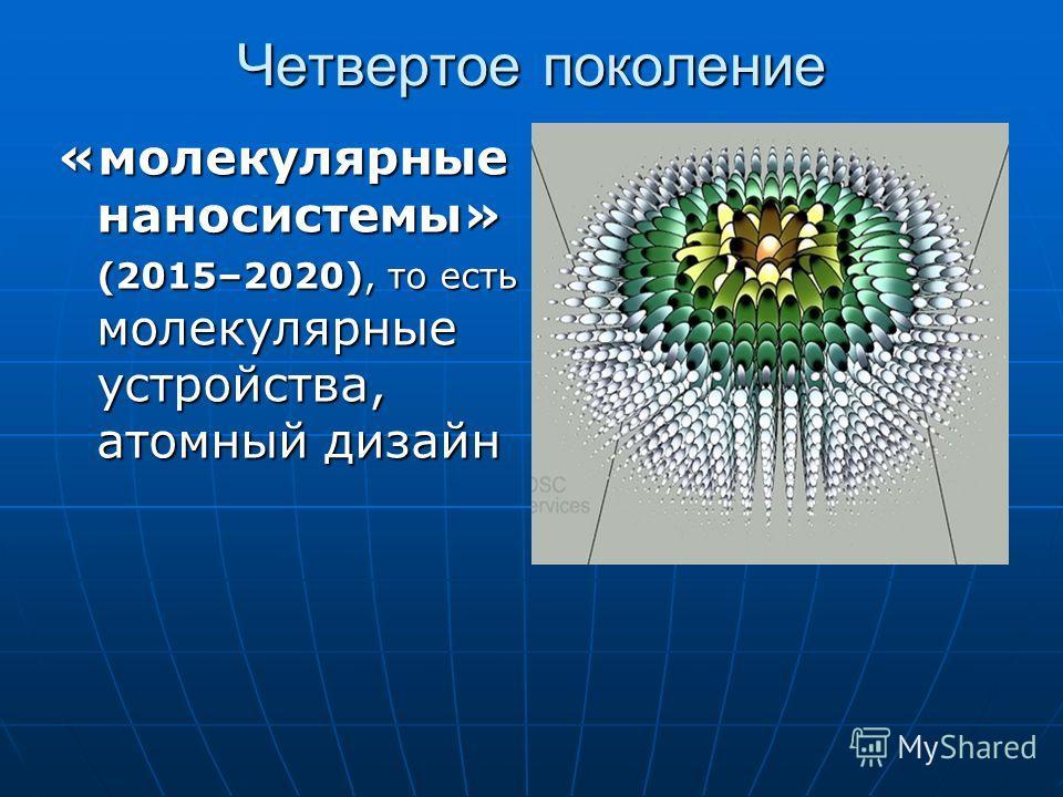 Четвертое поколение «молекулярные наносистемы» (2015–2020), то есть молекулярные устройства, атомный дизайн