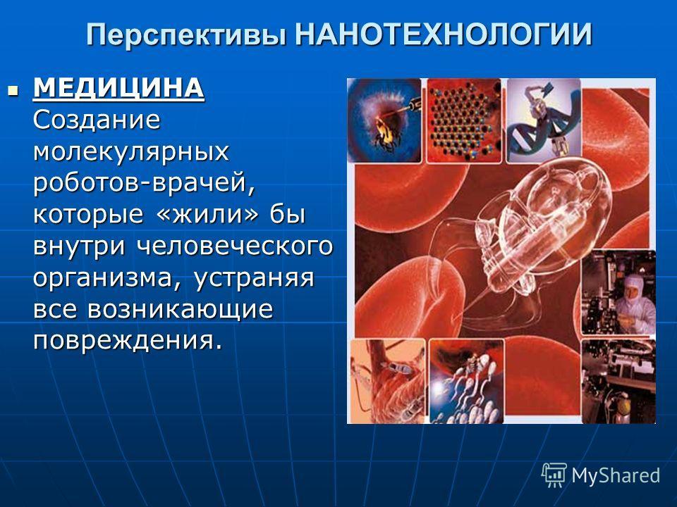 Перспективы НАНОТЕХНОЛОГИИ МЕДИЦИНА Создание молекулярных роботов-врачей, которые «жили» бы внутри человеческого организма, устраняя все возникающие повреждения. МЕДИЦИНА Создание молекулярных роботов-врачей, которые «жили» бы внутри человеческого ор