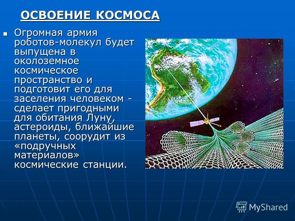 Огромная армия роботов-молекул будет выпущена в околоземное космическое пространство и подготовит его для заселения человеком - сделает пригодными для обитания Луну, астероиды, ближайшие планеты, соорудит из «подручных материалов» космические станции