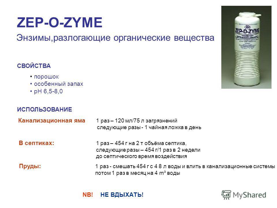 ZEP-O-ZYME Энзимы,разлагающие органические вещества СВОЙСТВА порошок особенный запах pH 6,5-8,0 ИСПОЛЬЗОВАНИЕ Канализационная яма 1 раз – 120 мл/75 л загрязнений следующие разы - 1 чайная ложка в день В септиках: 1 раз – 454 г на 2 т объёма септика,