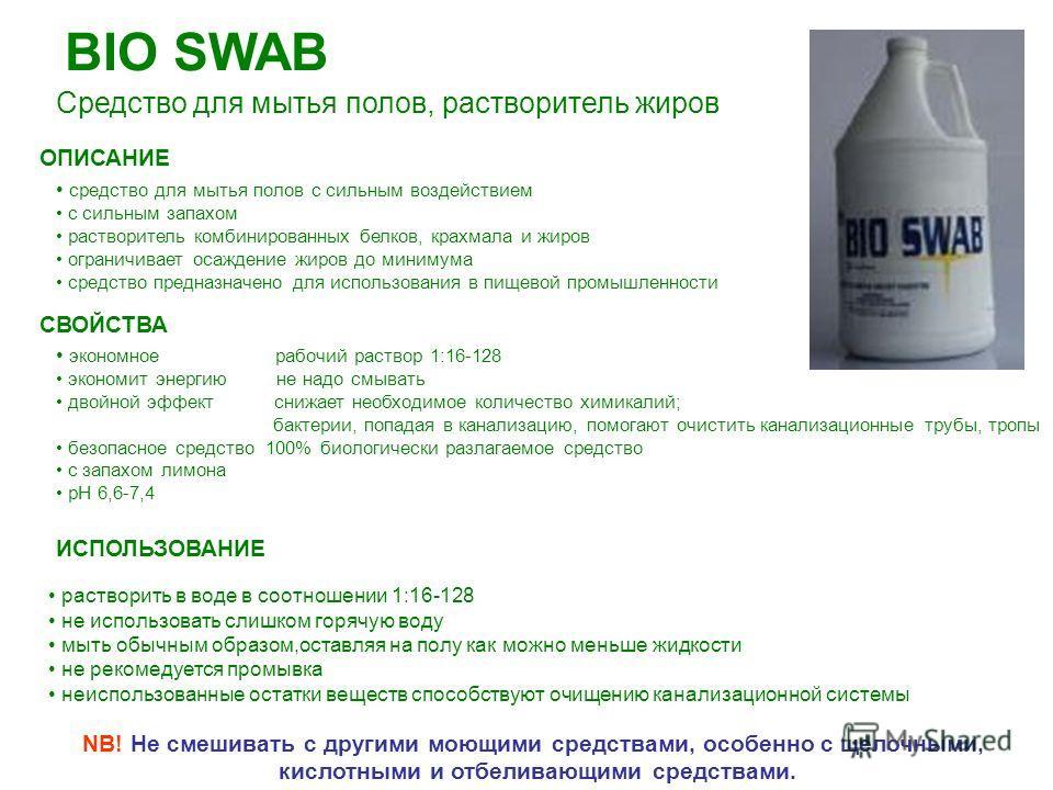 BIO SWAB Средство для мытья полов, растворитель жиров СВОЙСТВА экономное рабочий раствор 1:16-128 экономит энергию не надо смывать двойной эффект снижает необходимое количество химикалий; бактерии, попадая в канализацию, помогают очистить канализацио