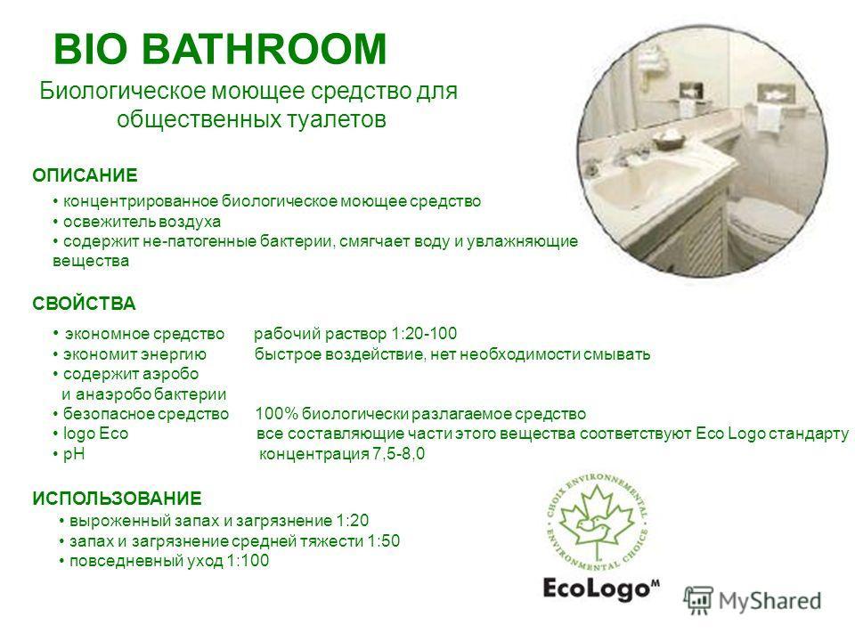BIO BATHROOM Биологическое моющее средство для общественных туалетов СВОЙСТВА экономное средство рабочий раствор 1:20-100 экономит энергию быстрое воздействие, нет необходимости смывать содержит аэробов и анаэробовв бактерии безопасное средство 100%