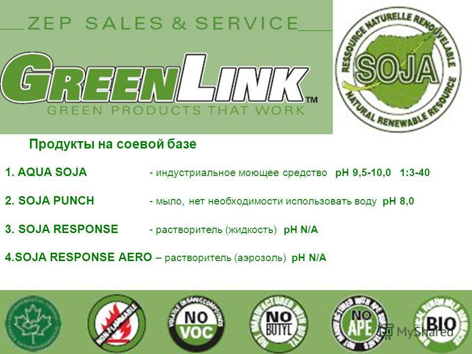 1. AQUA SOJA - индустриальное моющее средство pH 9,5-10,0 1:3-40 2. SOJA PUNCH - мыло, нет необходимости использовать воду pH 8,0 3. SOJA RESPONSE - растворитель (жидкость) pH N/A 4. SOJA RESPONSE АERO – растворитель (аэрозоль) pH N/A Продукты на сое
