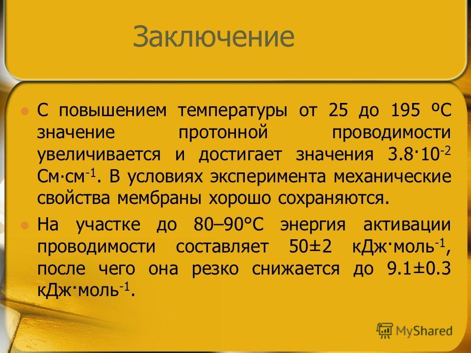 Заключение С повышением температуры от 25 до 195 ºС значение протонной проводимости увеличивается и достигает значения 3.8·10 -2 Смсм -1. В условиях эксперимента механические свойства мембраны хорошо сохраняются. На участке до 80–90°С энергия активац
