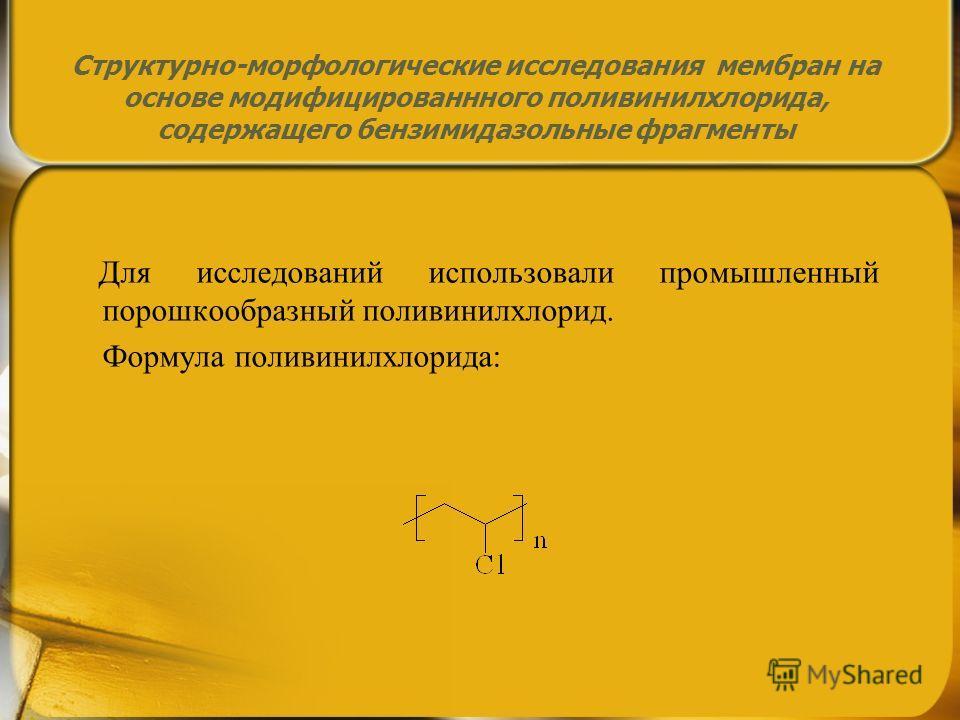 Структурно-морфологические исследования мембран на основе модифицированного поливинилхлорида, содержащего бензимидазольные фрагменты Для исследований использовали промышленный порошкообразный поливинилхлорид. Формула поливинилхлорида: