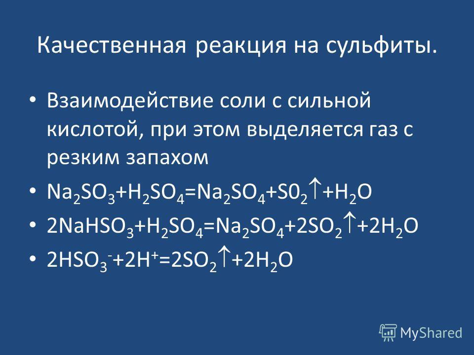 Качественная реакция на сульфиты. Взаимодействие соли с сильной кислотой, при этом выделяется газ с резким запахом Na 2 SO 3 +H 2 SO 4 =Na 2 SO 4 +S0 2 +H 2 O 2NaHSO 3 +H 2 SO 4 =Na 2 SO 4 +2SO 2 +2H 2 O 2HSO 3 - +2H + =2SO 2 +2H 2 O