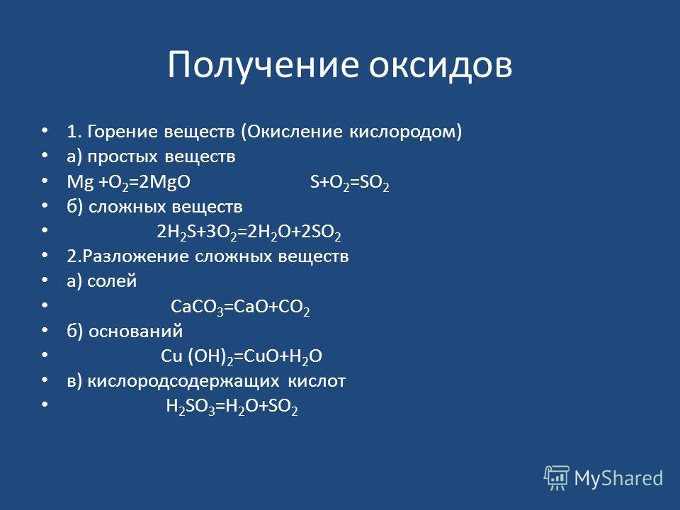 Получение оксидов 1. Горение веществ (Окисление кислородом) а) простых веществ Mg +O 2 =2MgO S+O 2 =SO 2 б) сложных веществ 2H 2 S+3O 2 =2H 2 O+2SO 2 2. Разложение сложных веществ а) солей СaCO 3 =CaO+CO 2 б) оснований Cu (OH) 2 =CuO+H 2 O в) кислоро