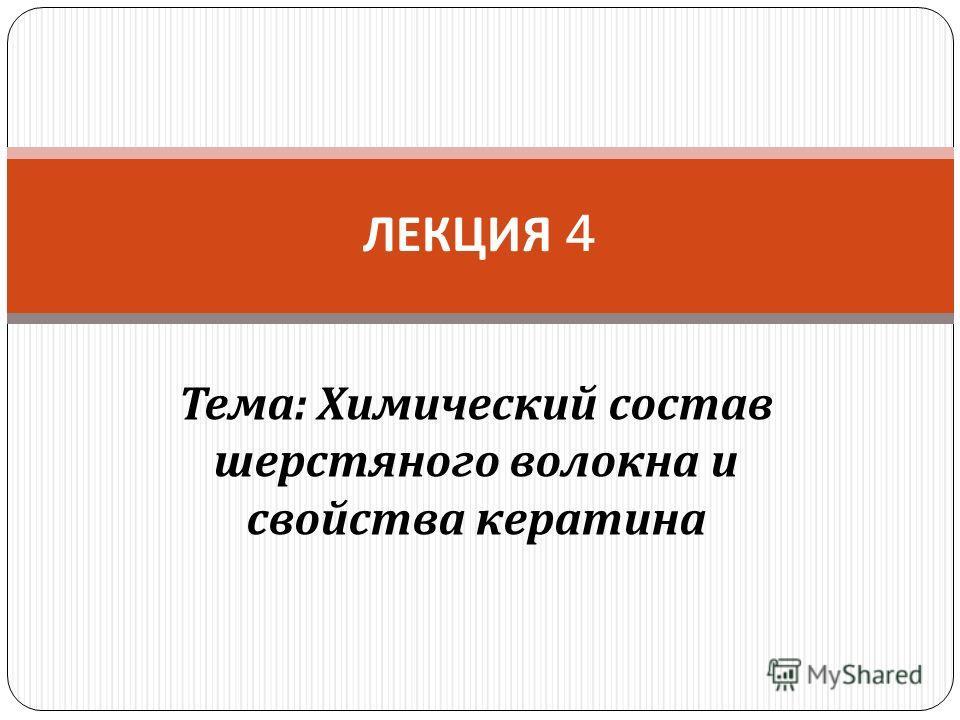 Тема : Химический состав шерстяного волокна и свойства кератина ЛЕКЦИЯ 4