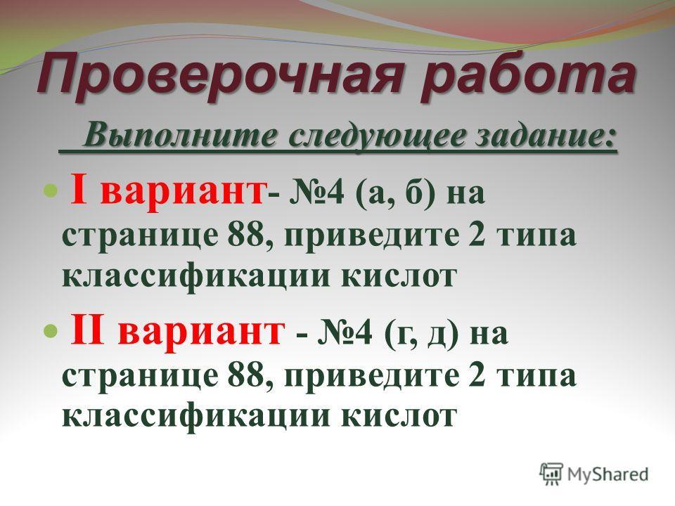 Проверочная работа Выполните следующее задание: Выполните следующее задание: I вариант - 4 (а, б) на странице 88, приведите 2 типа классификации кислот II вариант - 4 (г, д) на странице 88, приведите 2 типа классификации кислот