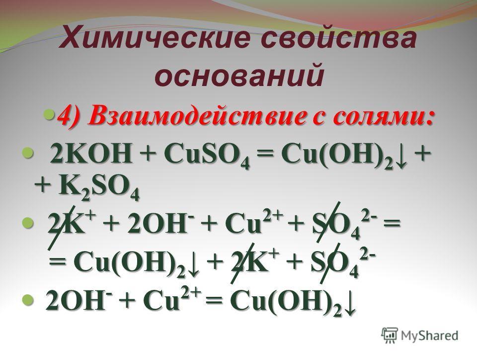 Химические свойства оснований 4) Взаимодействие с солями: 4) Взаимодействие с солями: 2KOH + CuSO 4 = Cu(OH) 2 + + K 2 SO 4 2KOH + CuSO 4 = Cu(OH) 2 + + K 2 SO 4 2K + + 2OH - + Cu 2+ + SO 4 2- = 2K + + 2OH - + Cu 2+ + SO 4 2- = = Cu(OH) 2 + 2K + + SO