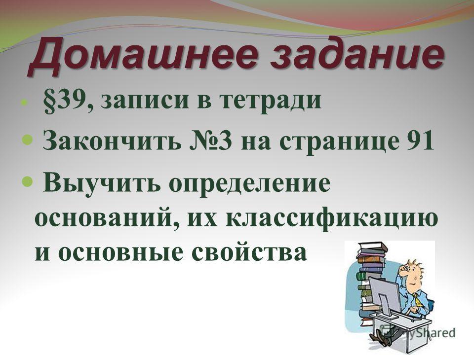 Домашнее задание §39, записи в тетради Закончить 3 на странице 91 Выучить определение оснований, их классификацию и основные свойства