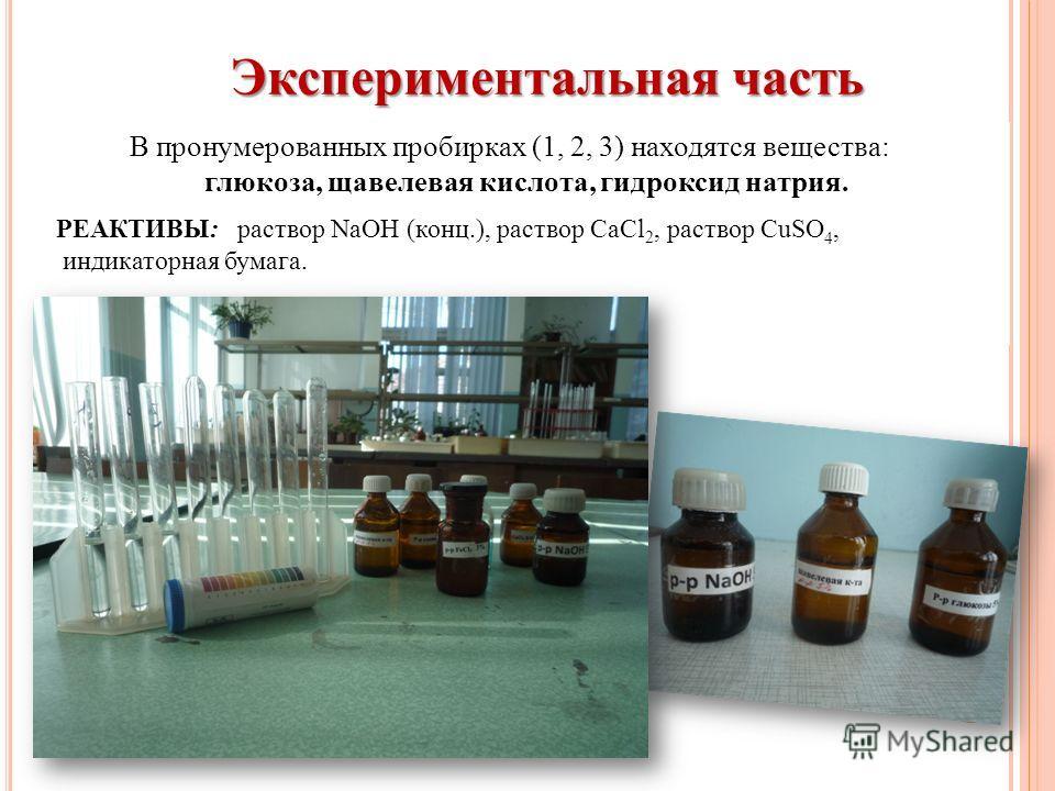 Экспериментальная часть В пронумерованных пробирках (1, 2, 3) находятся вещества: глюкоза, щавелевая кислота, гидроксид натрия. РЕАКТИВЫ: раствор NaOH (конц.), раствор CaCl 2, раствор CuSO 4, индикаторная бумага.