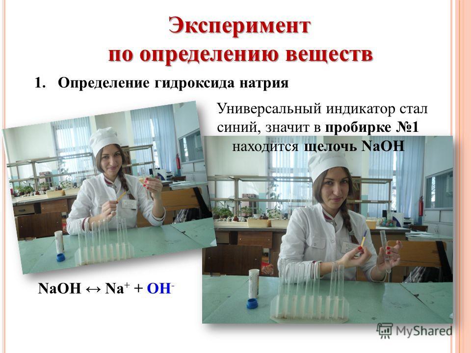 Эксперимент по определению веществ 1. Определение гидроксида натрия NaOH Na + + OH - Универсальный индикатор стал синий, значит в пробирке 1 находится щелочь NaOH