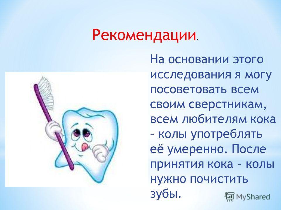 Рекомендации. На основании этого исследования я могу посоветовать всем своим сверстникам, всем любителям кока – колы употреблять её умеренно. После принятия кока – колы нужно почистить зубы.