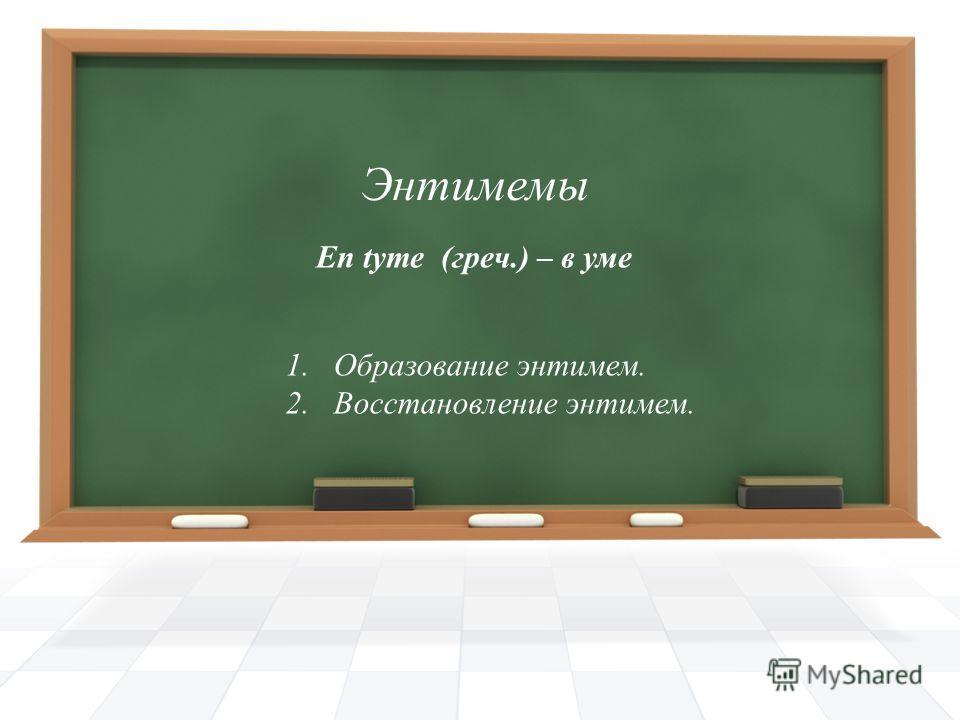 Энтимемы 1. Образование энтимем. 2. Восстановление энтимем. En tyme (греч.) – в уме