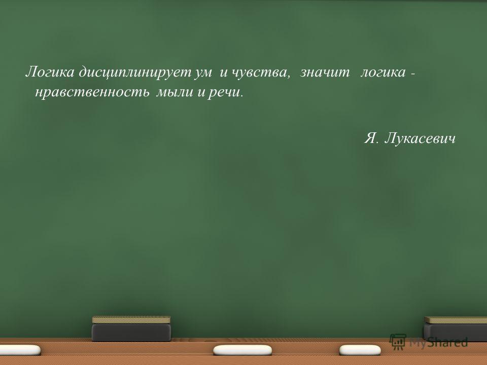 Логика дисциплинирует ум и чувства, значит логика - нравственность мыли и речи. Я. Лукасевич