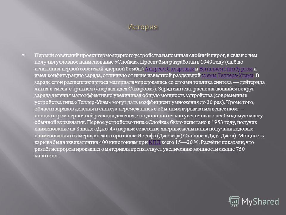 Первый советский проект термоядерного устройства напоминал слоёный пирог, в связи с чем получил условное наименование « Слойка ». Проект был разработан в 1949 году ( ещё до испытания первой советской ядерной бомбы ) Андреем Сахаровым и Виталием Гинзб