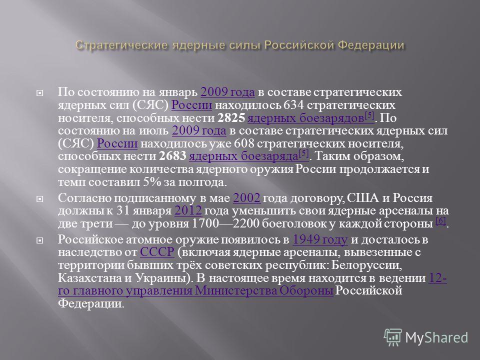 По состоянию на январь 2009 года в составе стратегических ядерных сил ( СЯС ) России находилось 634 стратегических носителя, способных нести 2825 ядерных боезарядов [5]. По состоянию на июль 2009 года в составе стратегических ядерных сил ( СЯС ) Росс