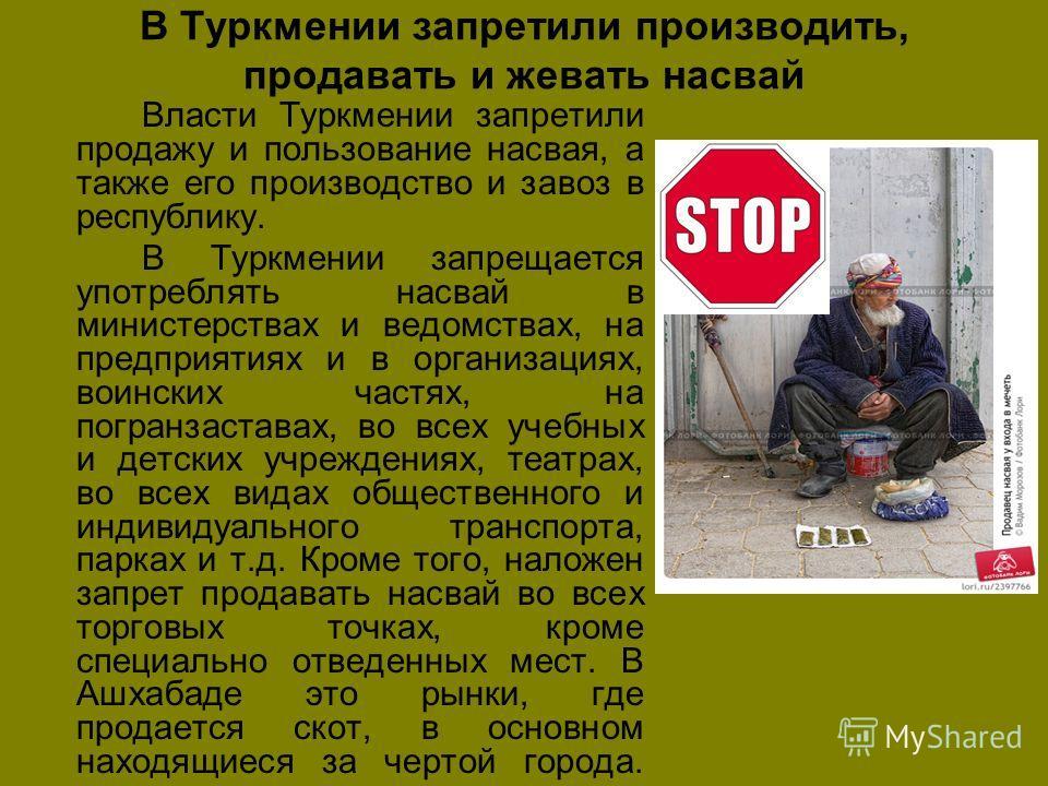 В Туркмении запретили производить, продавать и жевать насвай Власти Туркмении запретили продажу и пользование насвая, а также его производство и завоз в республику. В Туркмении запрещается употреблять насвай в министерствах и ведомствах, на предприят
