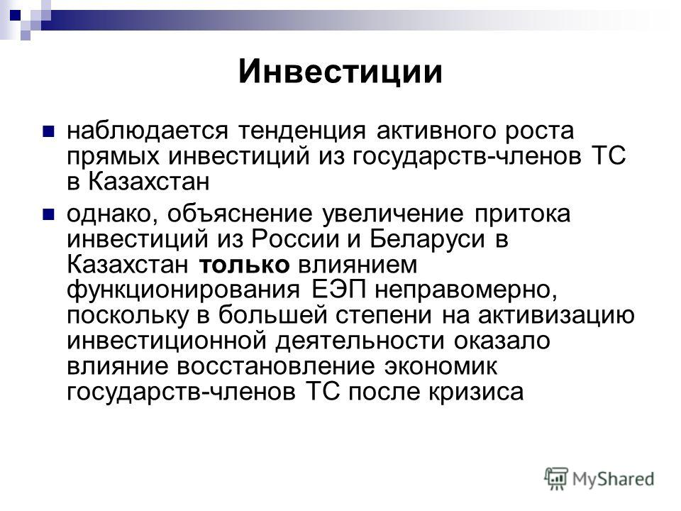 Инвестиции наблюдается тенденция активного роста прямых инвестиций из государств-членов ТС в Казахстан однако, объяснение увеличение притока инвестиций из России и Беларуси в Казахстан только влиянием функционирования ЕЭП неправомерно, поскольку в бо