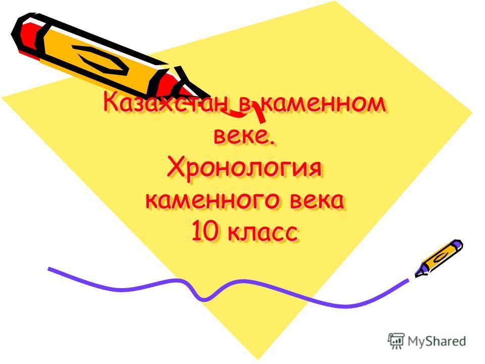 Казахстан в каменном веке. Хронология каменного века 10 класс