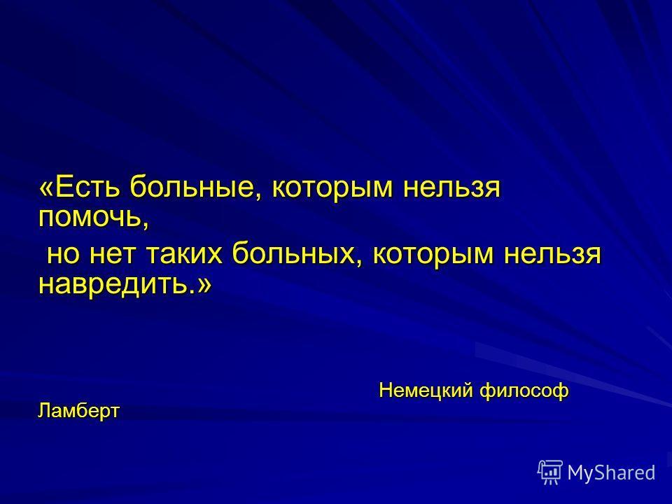 «Есть больные, которым нельзя помочь, но нет таких больных, которым нельзя навредить.» но нет таких больных, которым нельзя навредить.» Немецкий философ Ламберт Немецкий философ Ламберт