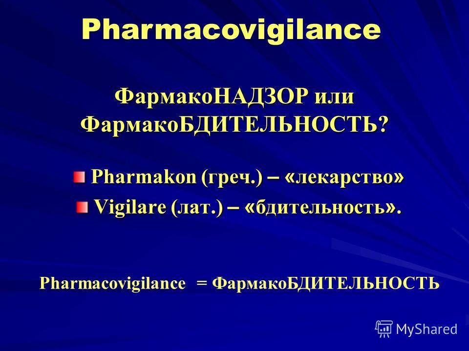 ФармакоНАДЗОР или ФармакоБДИТЕЛЬНОСТЬ? Pharmakon (греч.) – « лекарство » Vigilare (лат.) – « бдительююность ». Pharmacovigilance Pharmacovigilance = ФармакоБДИТЕЛЬНОСТЬ