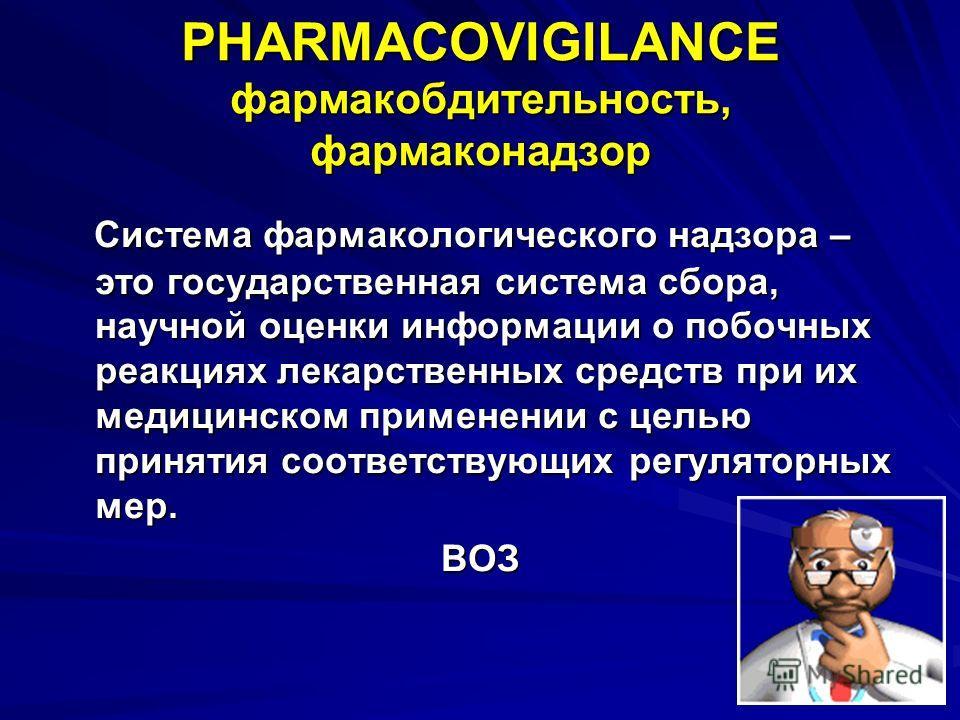 PHARMACOVIGILANCE фармакобдительююность, фармаконадзор Система фармакологического надзора – это государственная система сбора, научной оценки информации о побочных реакциях лекарственных средств при их медицинском применении с целью принятия соответс