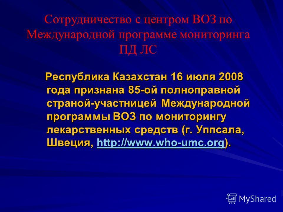 Республика Казахстан 16 июля 2008 года признана 85-ой полноправной страной-участницей Международной программы ВОЗ по мониторингу лекарственных средств (г. Уппсала, Швеция, http://www.who-umc.org). Республика Казахстан 16 июля 2008 года признана 85-ой