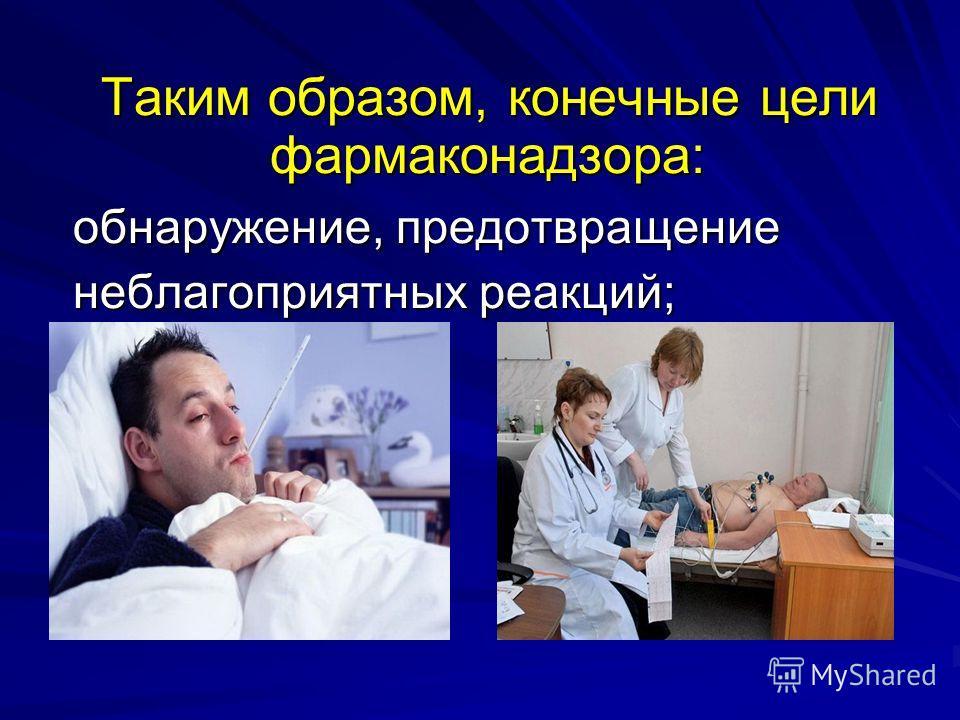 Таким образом, конечные цели фармаконадзора: обнаружение, предотвращение обнаружение, предотвращение неблагоприятных реакций; неблагоприятных реакций;