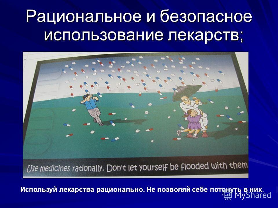 Рациональное и безопасное использование лекарств; Используй лекарства рационально. Не позволяй себе потонуть в них.