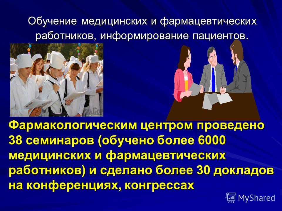 Обучение медицинских и фармацевтических работников, информирование пациентов. Фармакологическим центром проведено 38 семинаров (обучено более 6000 медицинских и фармацевтических работников) и сделано более 30 докладов на конференциях, конгрессах