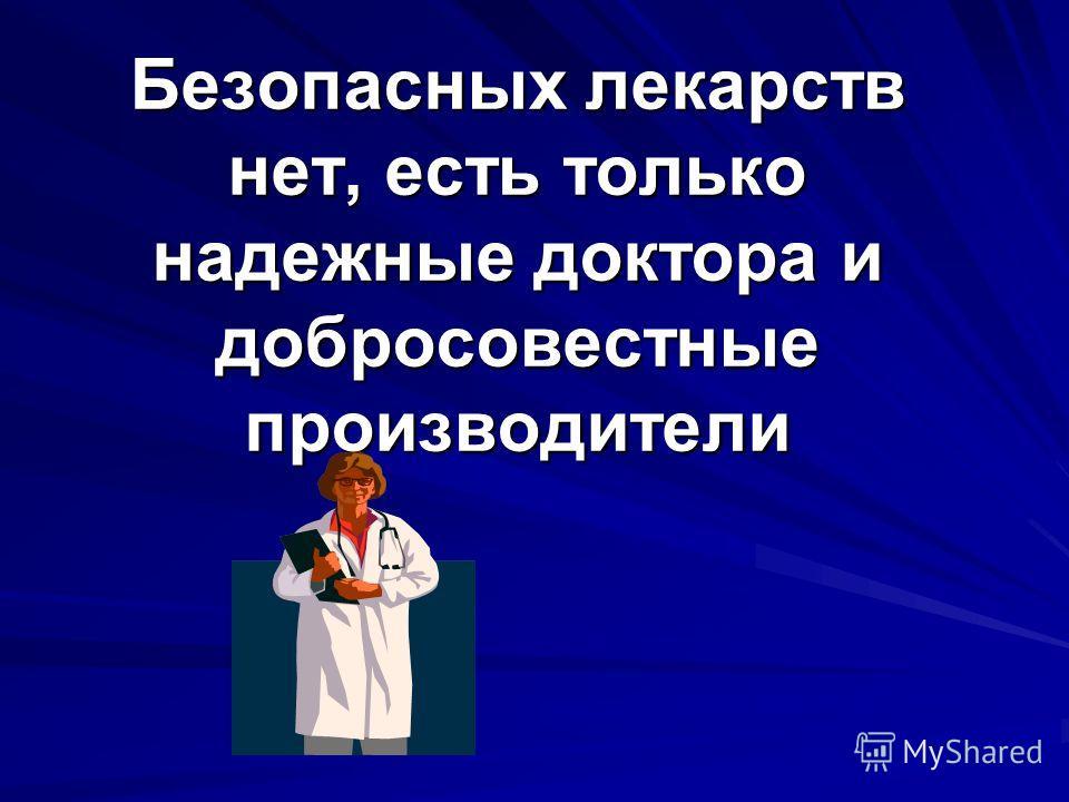 Безопасных лекарств нет, есть только надежные доктора и добросовестные производители