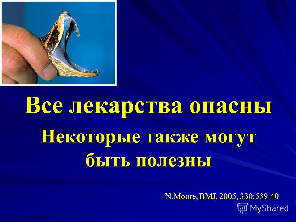 Все лекарства опасны Некоторые также могут быть полезны N.Moore, BMJ, 2005, 330;539-40