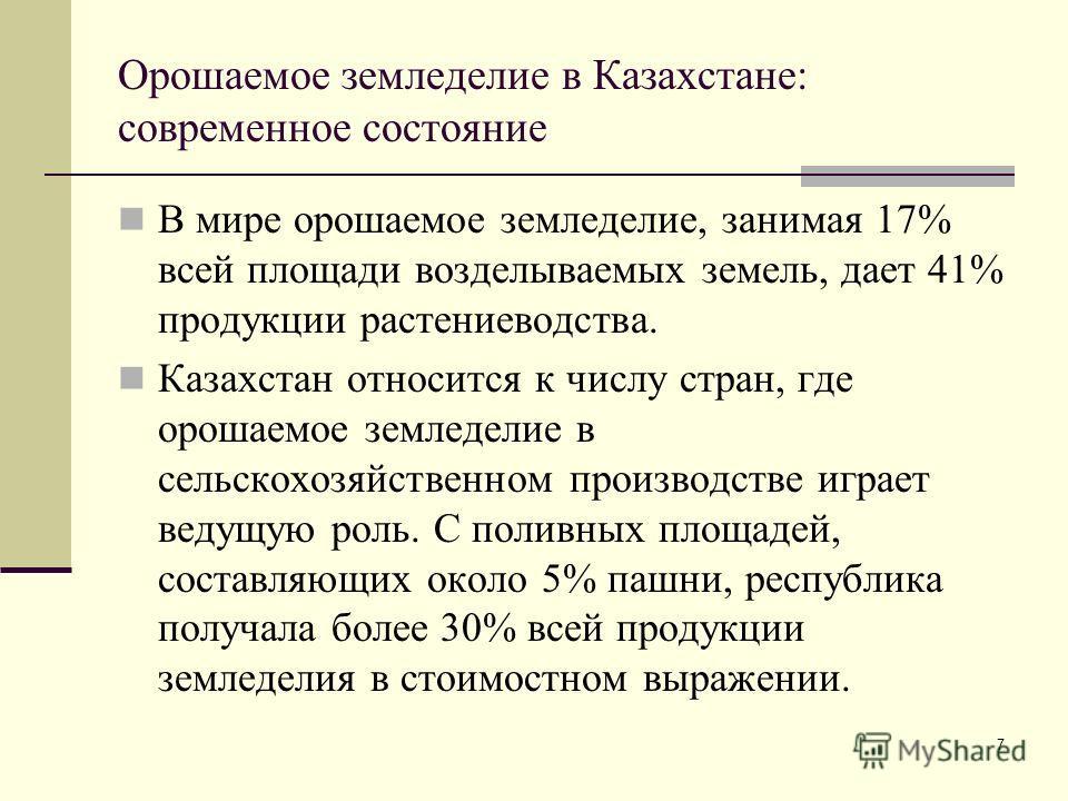 7 Орошаемое земледелие в Казахстане: современное состояние В мире орошаемое земледелие, занимая 17% всей площади возделываемых земель, дает 41% продукции растениеводства. Казахстан относится к числу стран, где орошаемое земледелие в сельскохозяйствен