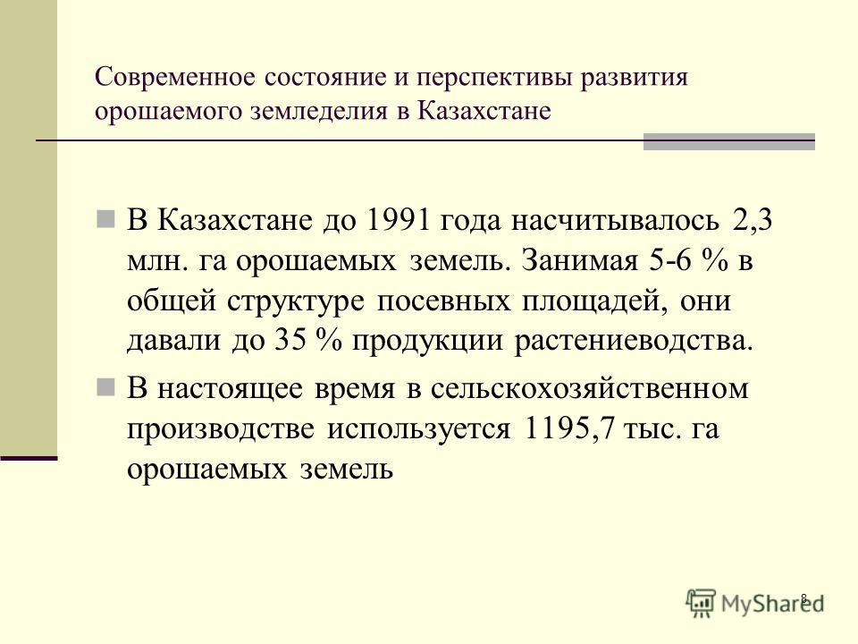 8 Современное состояние и перспективы развития орошаемого земледелия в Казахстане В Казахстане до 1991 года насчитывалось 2,3 млн. га орошаемых земель. Занимая 5-6 % в общей структуре посевных площадей, они давали до 35 % продукции растениеводства. В
