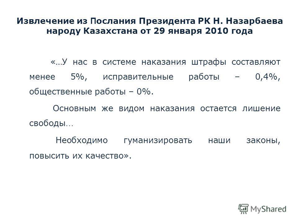 Извлечение из П ослания Президента РК Н. Назарбаева народу Казахстана от 29 января 2010 года «…У нас в системе наказания штрафы составляют менее 5%, исправительные работы – 0,4%, общественные работы – 0%. Основным же видом наказания остается лишение