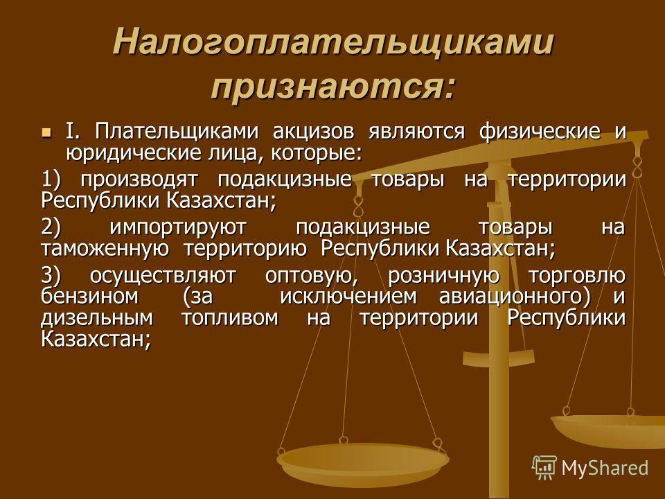 Налогоплательщиками признаются: I. Плательщиками акцизов являются физические и юридические лица, которые: I. Плательщиками акцизов являются физические и юридические лица, которые: 1) производят подакцизные товары на территории Республики Казахстан; 2