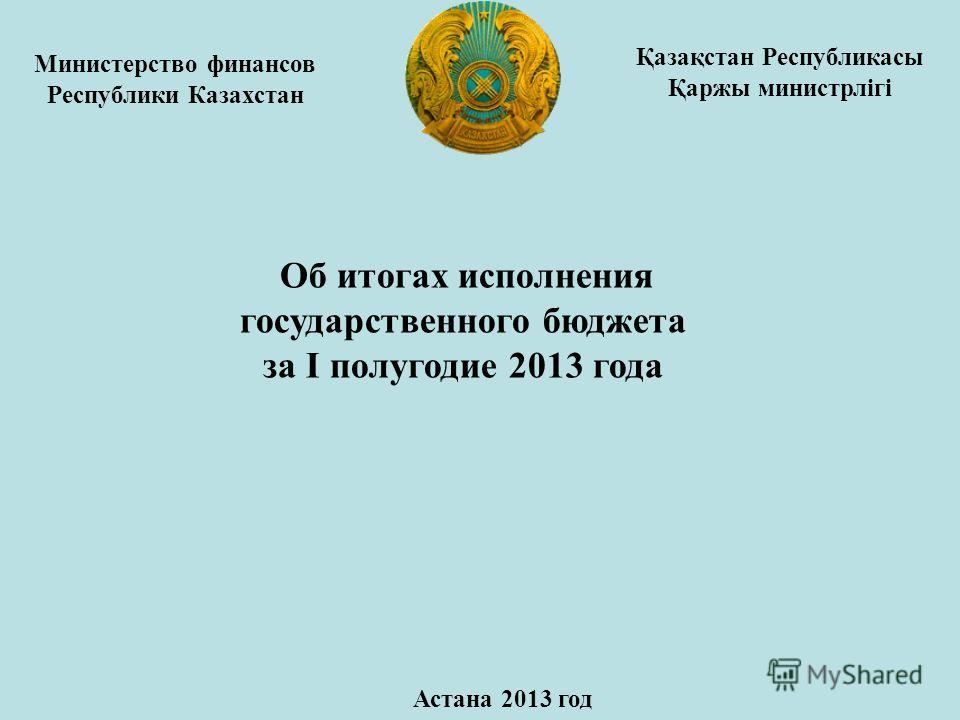 Министерство финансов Республики Казахстан Об итогах исполнения государственного бюджета за I полугодие 2013 года Астана 2013 год Қазақстан Республикасы Қаржы министрлігі