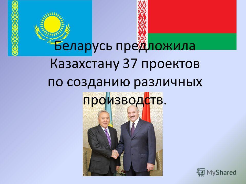 Беларусь предложила Казахстану 37 проектов по созданию различных производств.