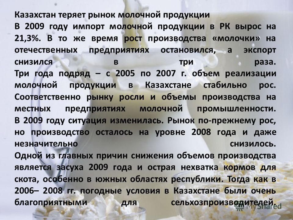Казахстан теряет рынок молочной продукции В 2009 году импорт молочной продукции в РК вырос на 21,3%. В то же время рост производства «молочке» на отечественных предприятиях остановился, а экспорт снизился в три раза. Три года подряд – с 2005 по 2007
