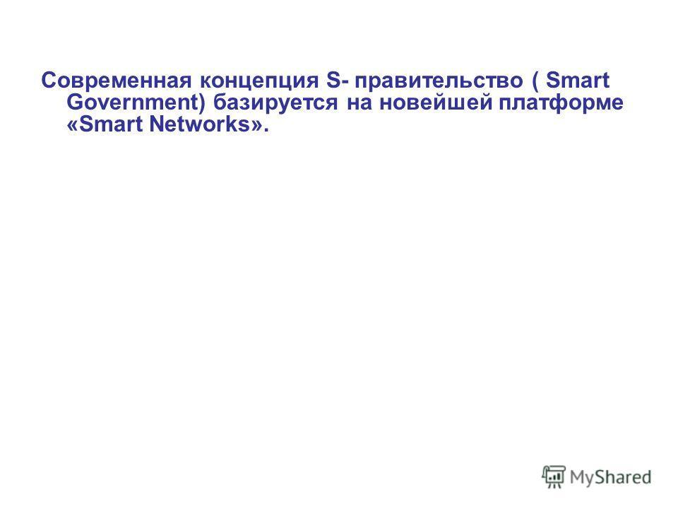 Современная концепция S- правительство ( Smart Government) базируется на новейшей платформе «Smart Networks».