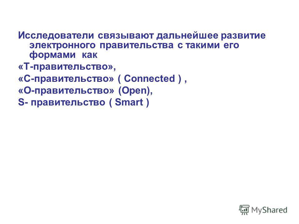 Исследователи связывают дальнейшее развитие электронного правительства с такими его формами как «Т-правительство», «С-правительство» ( Connected ), «O-правительство» (Open), S- правительство ( Smart )
