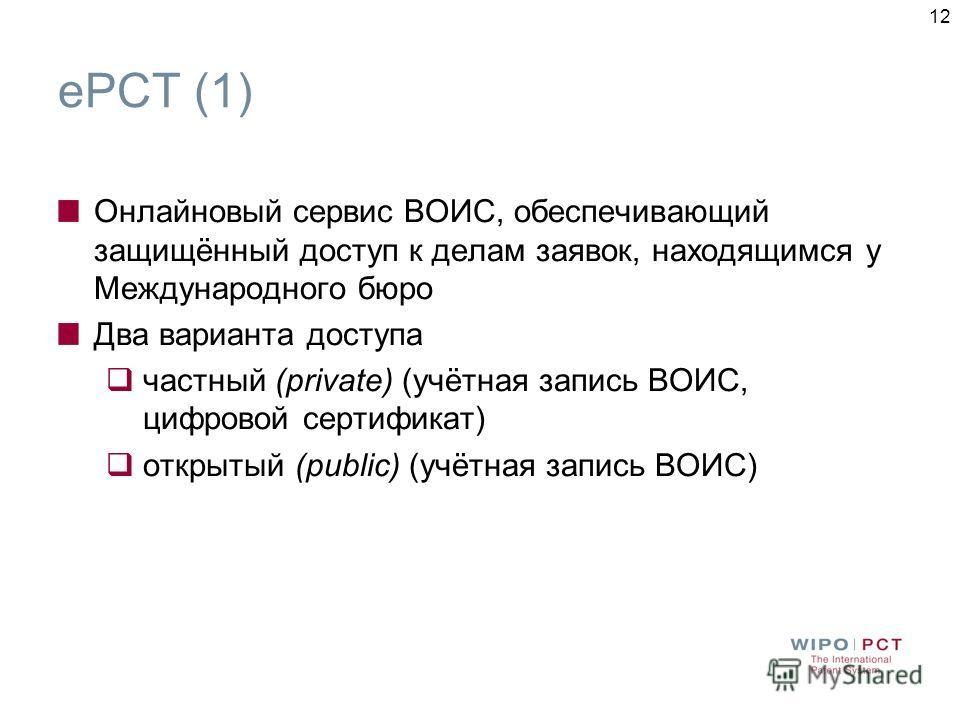 12 ePCT (1) Онлайновый сервис ВОИС, обеспечивающий защищённый доступ к делам заявок, находящимся у Международного бюро Два варианта доступа частный (private) (учётная запись ВОИС, цифровой сертификат) открытый (public) (учётная запись ВОИС)