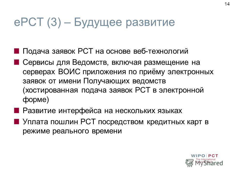 14 ePCT (3) – Будущее развитие Подача заявок РСТ на основе веб-технологий Сервисы для Ведомств, включая размещение на серверах ВОИС приложения по приёму электронных заявок от имени Получающих ведомств (хостированная подача заявок РСТ в электронной фо