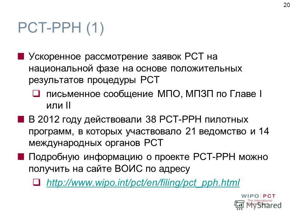 20 PCT-PPH (1) Ускоренное рассмотрение заявок РСТ на национальной фазе на основе положительных результатов процедуры РСТ письменное сообщение МПО, МПЗП по Главе I или II В 2012 году действовали 38 РСТ-РРН пилотных программ, в которых участвовало 21 в
