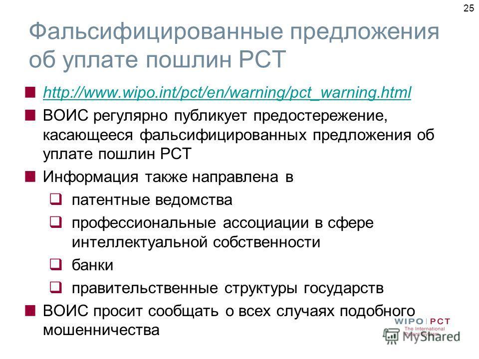 25 Фальсифицированные предложения об уплате пошлин РСТ http://www.wipo.int/pct/en/warning/pct_warning.html ВОИС регулярно публикует предостережение, касающееся фальсифицированных предложения об уплате пошлин РСТ Информация также направлена в патентны