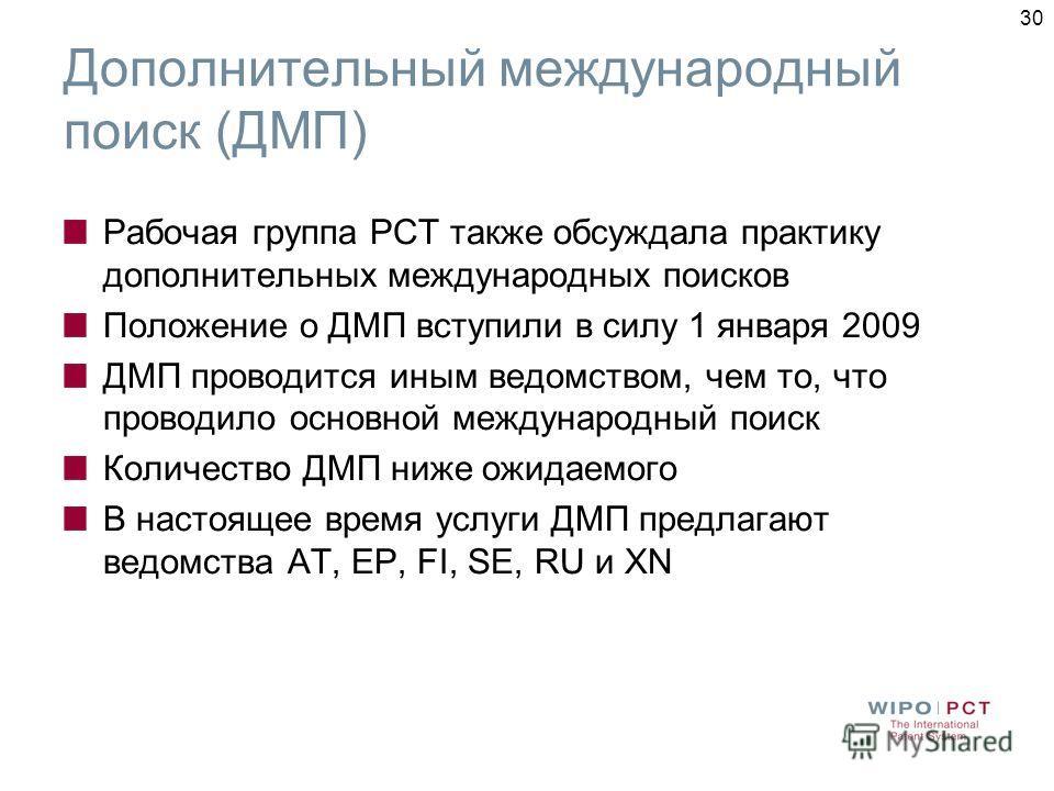 30 Дополнительный международный поиск (ДМП) Рабочая группа PCT также обсуждала практику дополнительных международных поисков Положение о ДМП вступили в силу 1 января 2009 ДМП проводится иным ведомством, чем то, что проводило основной международный по