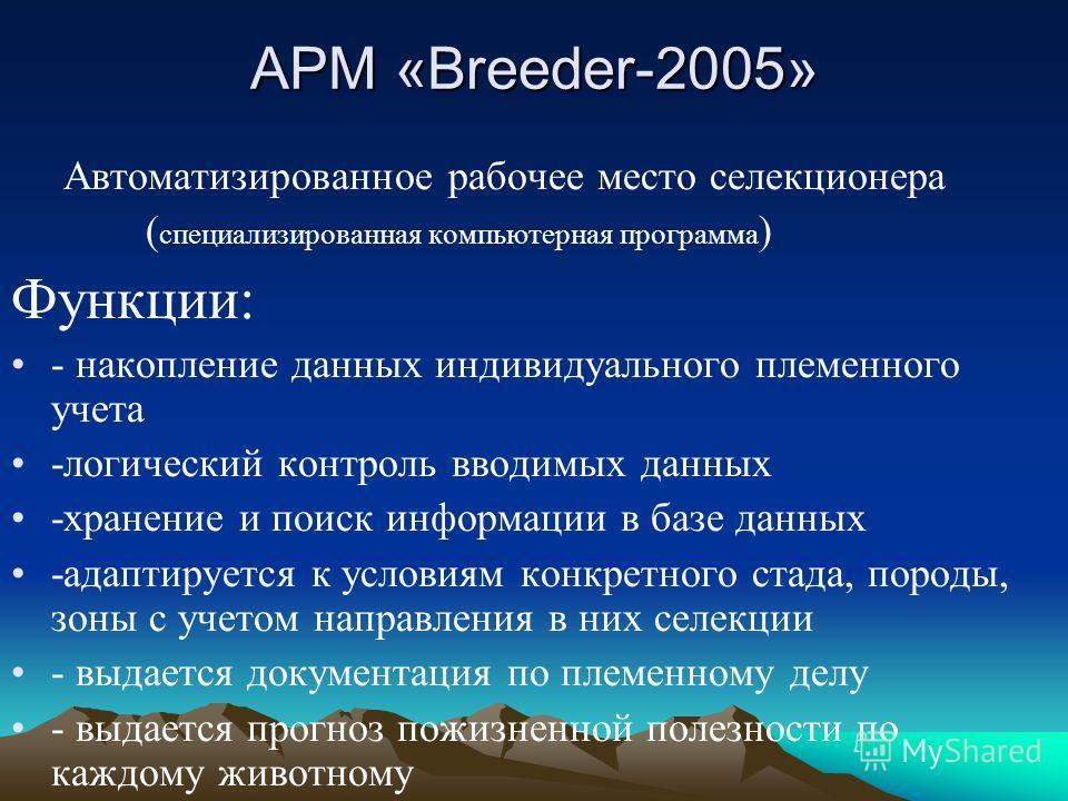 АРМ «Breeder-2005» Автоматизированное рабочее место селекционера ( специализированная компьютерная программа ) Функции: - накопление данных индивидуального племенного учета -логический контроль вводимых данных -хранение и поиск информации в базе данн