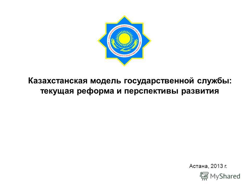 Казахстанская модель государственной службы: текущая реформа и перспективы развития Астана, 2013 г.